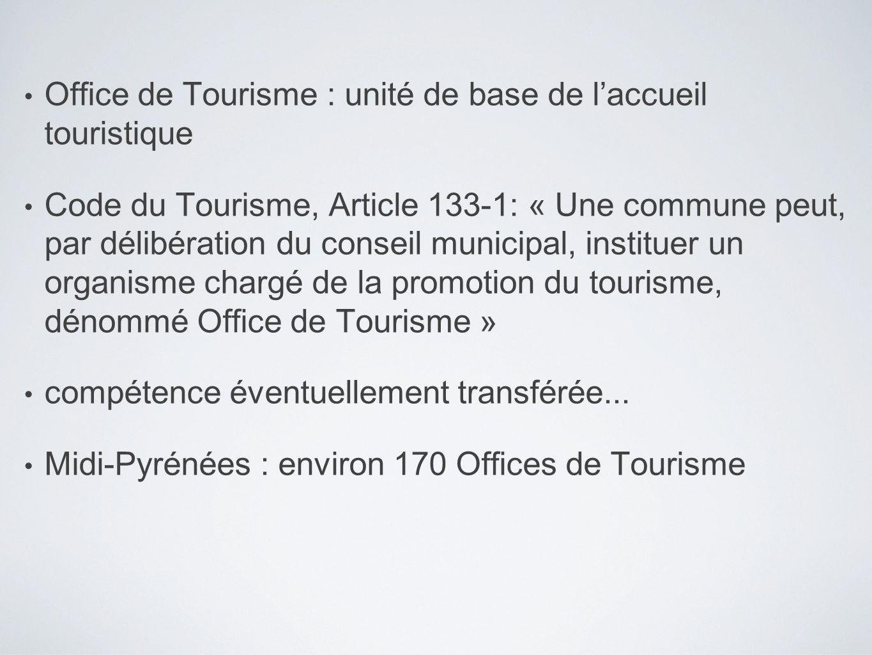 Office de Tourisme : unité de base de laccueil touristique Code du Tourisme, Article 133-1: « Une commune peut, par délibération du conseil municipal, instituer un organisme chargé de la promotion du tourisme, dénommé Office de Tourisme » compétence éventuellement transférée...