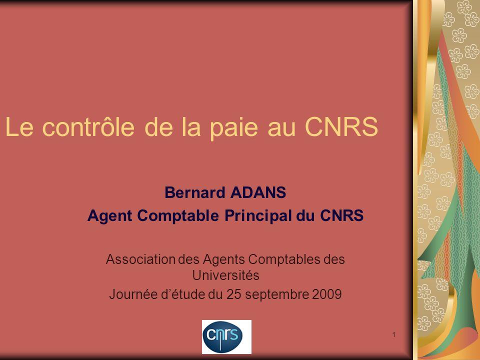 1 Le contrôle de la paie au CNRS Bernard ADANS Agent Comptable Principal du CNRS Association des Agents Comptables des Universités Journée détude du 2