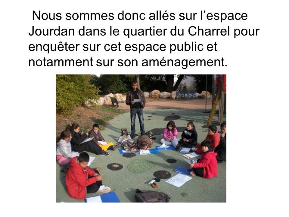 Nous sommes donc allés sur lespace Jourdan dans le quartier du Charrel pour enquêter sur cet espace public et notamment sur son aménagement.
