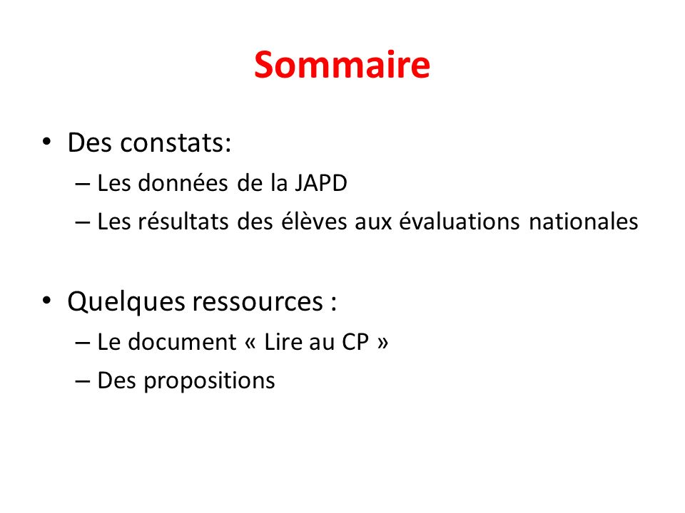 Sommaire Des constats: – Les données de la JAPD – Les résultats des élèves aux évaluations nationales Quelques ressources : – Le document « Lire au CP » – Des propositions