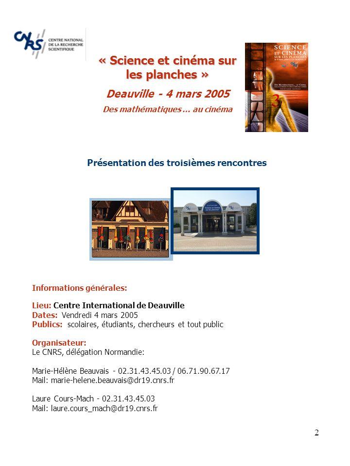 2 Présentation des troisièmes rencontres Informations générales: Lieu: Centre International de Deauville Dates: Vendredi 4 mars 2005 Publics: scolaires, étudiants, chercheurs et tout public Organisateur: Le CNRS, délégation Normandie: Marie-Hélène Beauvais - 02.31.43.45.03 / 06.71.90.67.17 Mail: marie-helene.beauvais@dr19.cnrs.fr Laure Cours-Mach - 02.31.43.45.03 Mail: laure.cours_mach@dr19.cnrs.fr « Science et cinéma sur les planches » Deauville - 4 mars 2005 Des mathématiques … au cinéma