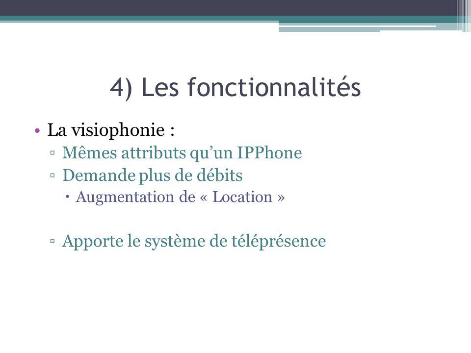 4) Les fonctionnalités La visiophonie : Mêmes attributs quun IPPhone Demande plus de débits Augmentation de « Location » Apporte le système de téléprésence