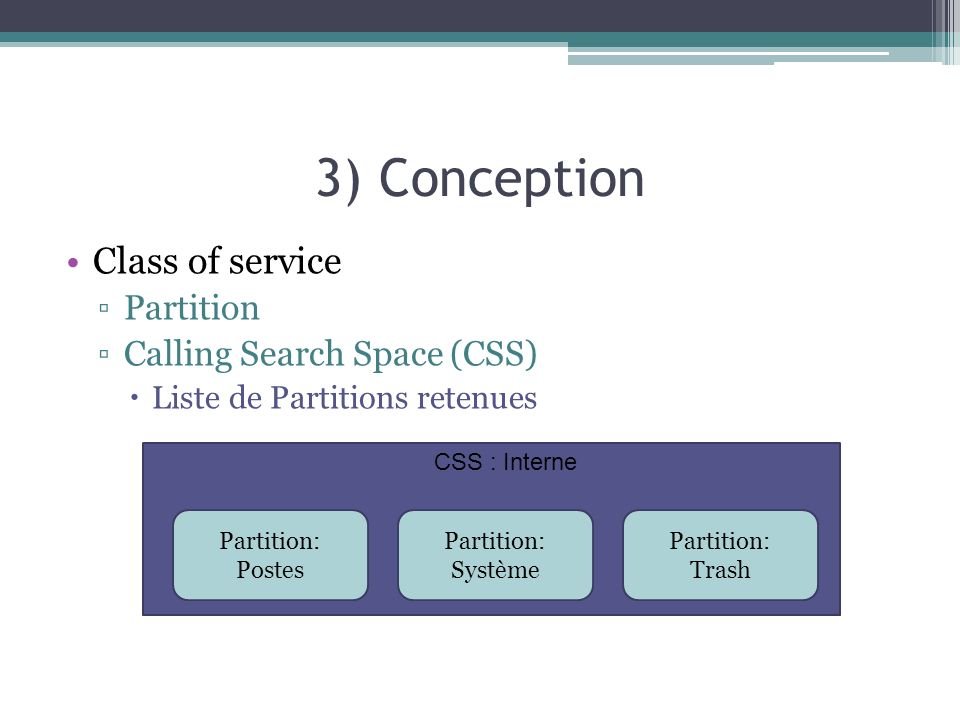 3) Conception Class of service Partition Calling Search Space (CSS) Liste de Partitions retenues Partition: Postes Partition: Système Partition: Trash