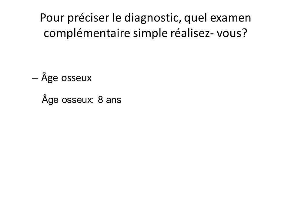 Pour préciser le diagnostic, quel examen complémentaire simple réalisez- vous? – Âge osseux Âge osseux: 8 ans
