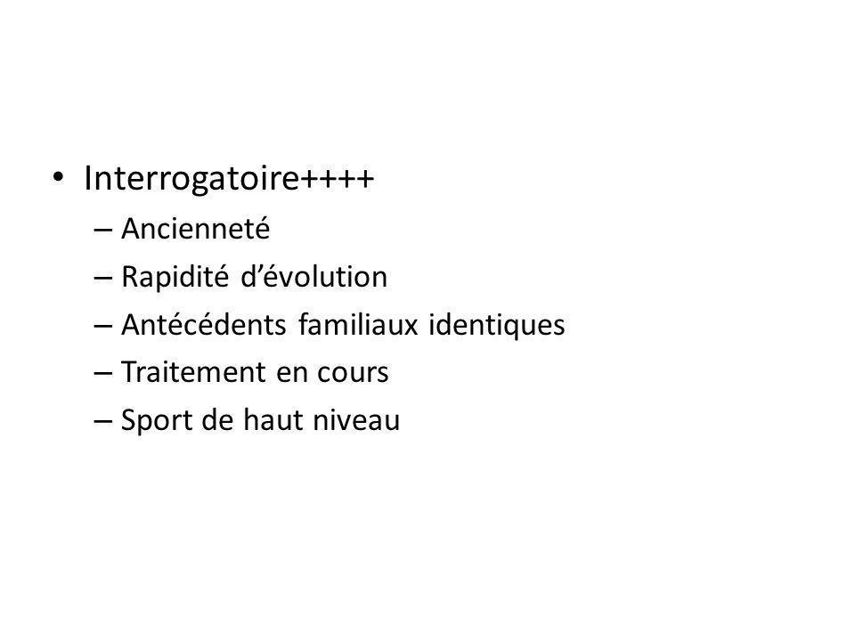 Interrogatoire++++ – Ancienneté – Rapidité dévolution – Antécédents familiaux identiques – Traitement en cours – Sport de haut niveau
