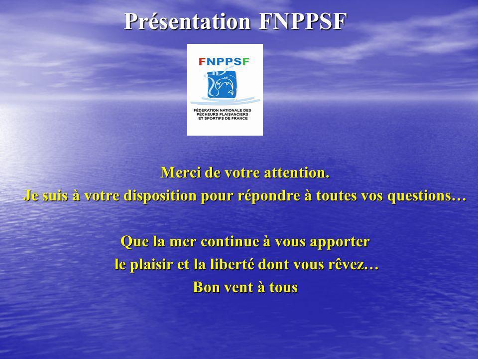 Présentation FNPPSF Présentation FNPPSF Merci de votre attention. Je suis à votre disposition pour répondre à toutes vos questions… Que la mer continu