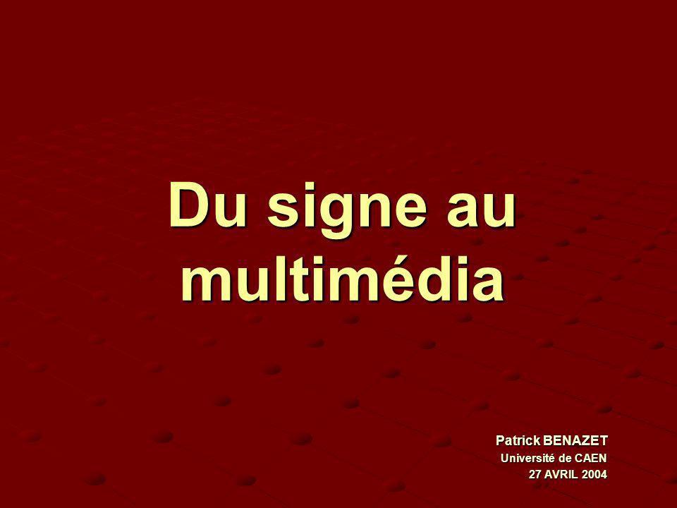 Du signe au multimédia Patrick BENAZET Université de CAEN 27 AVRIL 2004 Patrick BENAZET Université de CAEN 27 AVRIL 2004