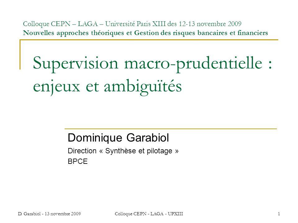 D. Garabiol - 13 novembre 2009Colloque CEPN - LAGA - UPXIII1 Supervision macro-prudentielle : enjeux et ambiguïtés Dominique Garabiol Direction « Synt