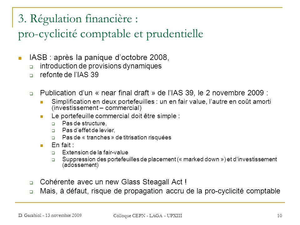 D. Garabiol - 13 novembre 2009 Colloque CEPN - LAGA - UPXIII 10 3. Régulation financière : pro-cyclicité comptable et prudentielle IASB : après la pan