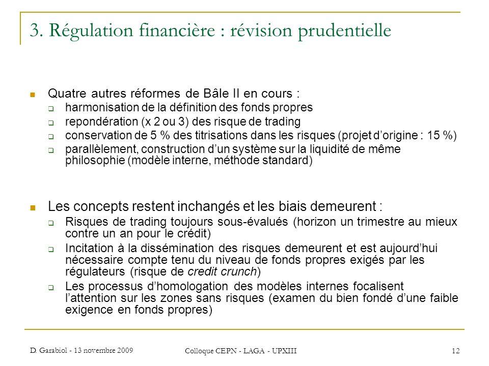 D. Garabiol - 13 novembre 2009 Colloque CEPN - LAGA - UPXIII 12 3. Régulation financière : révision prudentielle Quatre autres réformes de Bâle II en