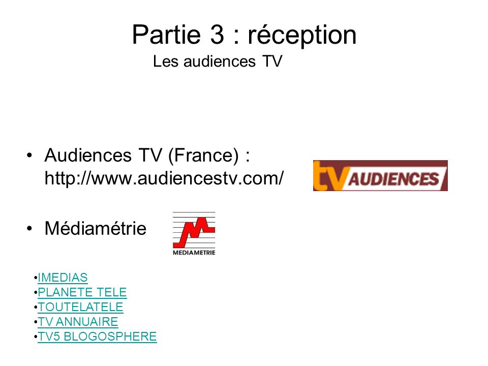 Partie 3 : réception Audiences TV (France) : http://www.audiencestv.com/ Médiamétrie Les audiences TV IMEDIAS PLANETE TELE TOUTELATELE TV ANNUAIRE TV5