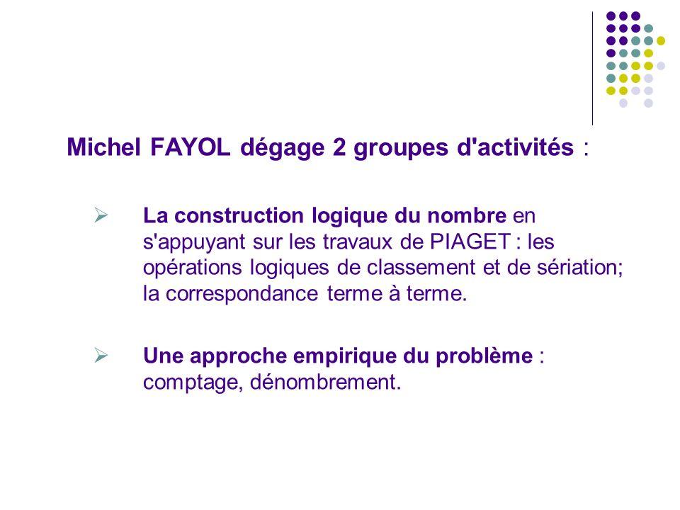 Michel FAYOL dégage 2 groupes d'activités : La construction logique du nombre en s'appuyant sur les travaux de PIAGET : les opérations logiques de cla