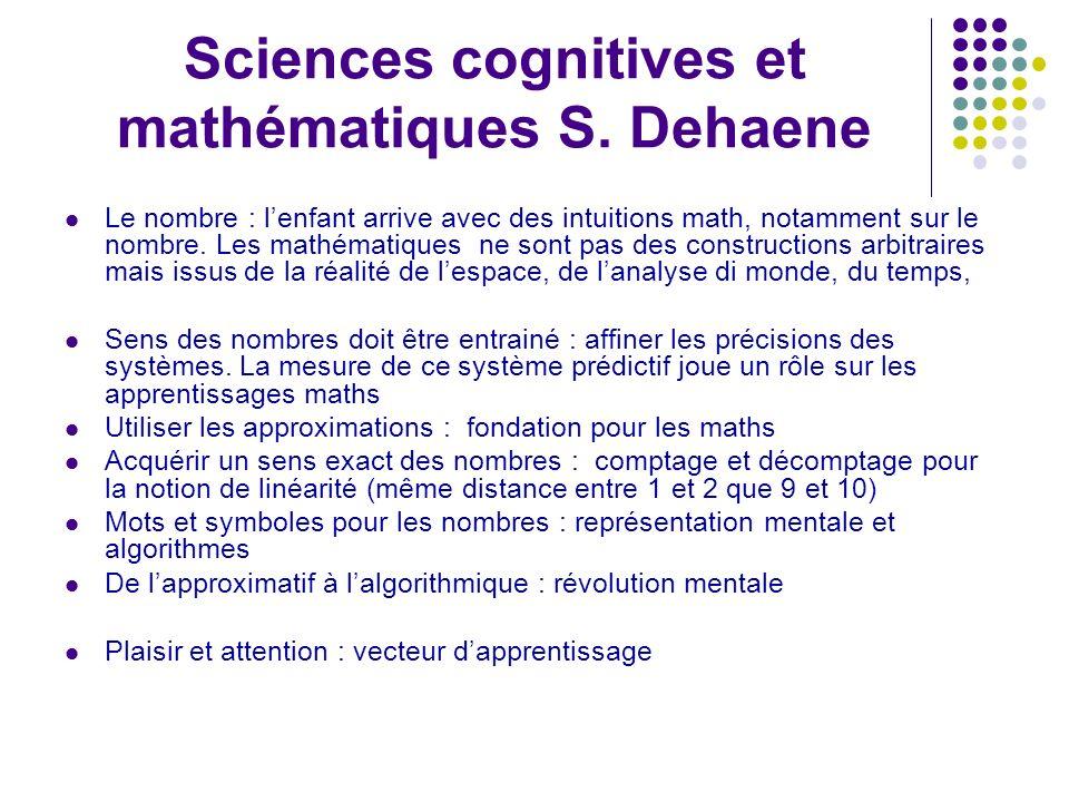 Sciences cognitives et mathématiques S. Dehaene Le nombre : lenfant arrive avec des intuitions math, notamment sur le nombre. Les mathématiques ne son