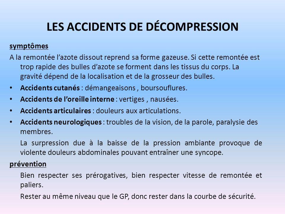 LES ACCIDENTS DE DÉCOMPRESSION symptômes A la remontée lazote dissout reprend sa forme gazeuse. Si cette remontée est trop rapide des bulles dazote se
