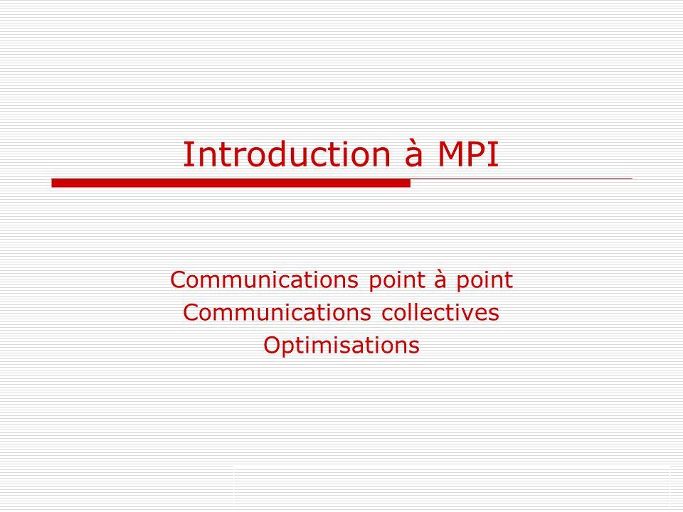 A A A A A P0 P1 P2 P3 P0 P1 P2 P3 Broadcast de A de P0 vers tous les processus Fortran: call MPI_Bcast(send_buffer,send_count,send_type, rank,comm) send_buffer : adresse de début du buffer envoyé send_count : nombre déléments rank : processus qui envoie comm : communicateur MPI