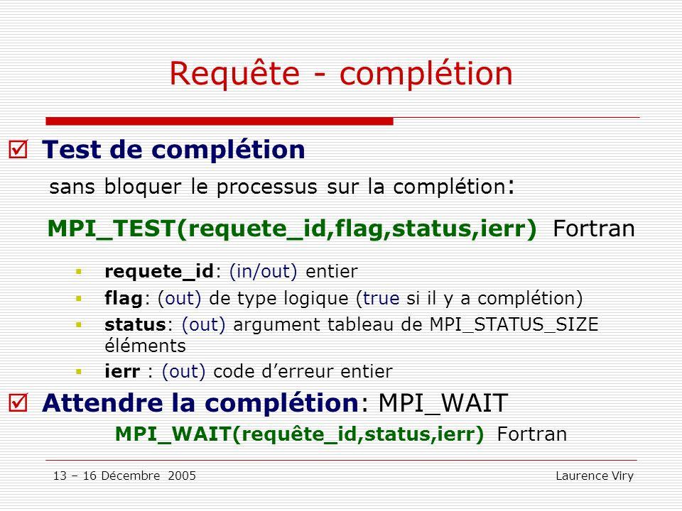 13 – 16 Décembre 2005 Laurence Viry Requête - complétion Test de complétion sans bloquer le processus sur la complétion : MPI_TEST(requete_id,flag,sta