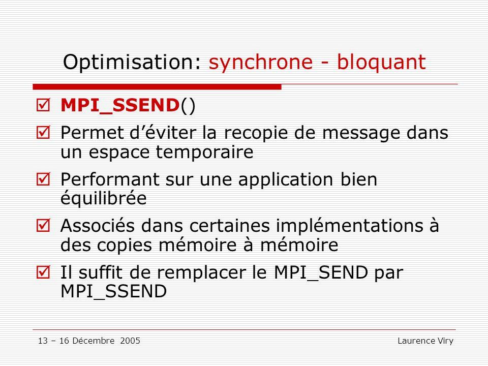 13 – 16 Décembre 2005 Laurence Viry Optimisation: synchrone - bloquant MPI_SSEND() Permet déviter la recopie de message dans un espace temporaire Perf