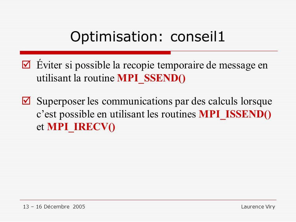 13 – 16 Décembre 2005 Laurence Viry Optimisation: conseil1 Éviter si possible la recopie temporaire de message en utilisant la routine MPI_SSEND() Sup