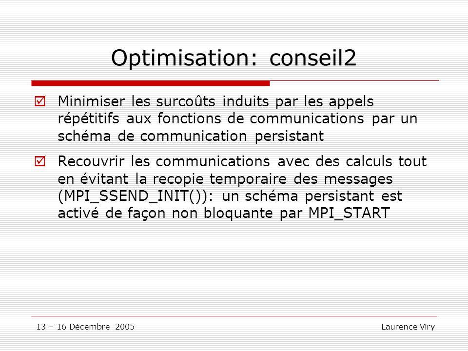 13 – 16 Décembre 2005 Laurence Viry Optimisation: conseil2 Minimiser les surcoûts induits par les appels répétitifs aux fonctions de communications pa