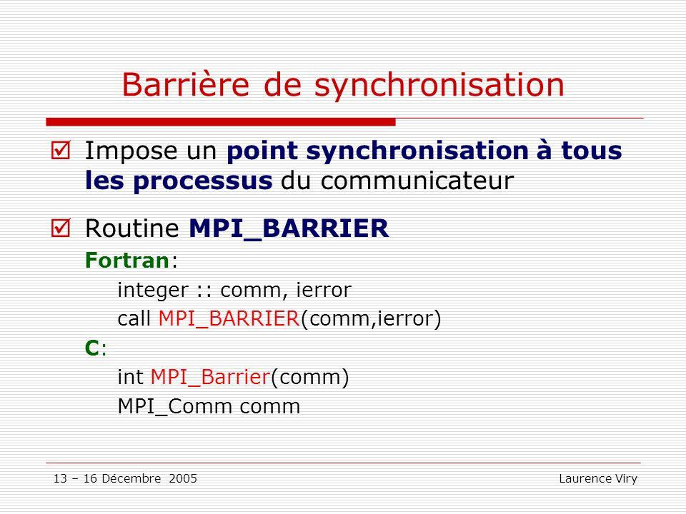 13 – 16 Décembre 2005 Laurence Viry Barrière de synchronisation Impose un point synchronisation à tous les processus du communicateur Routine MPI_BARR