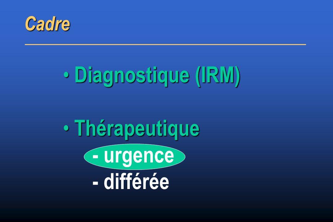 Diagnostique (IRM) Diagnostique (IRM) Thérapeutique Thérapeutique - urgence - différée Cadre