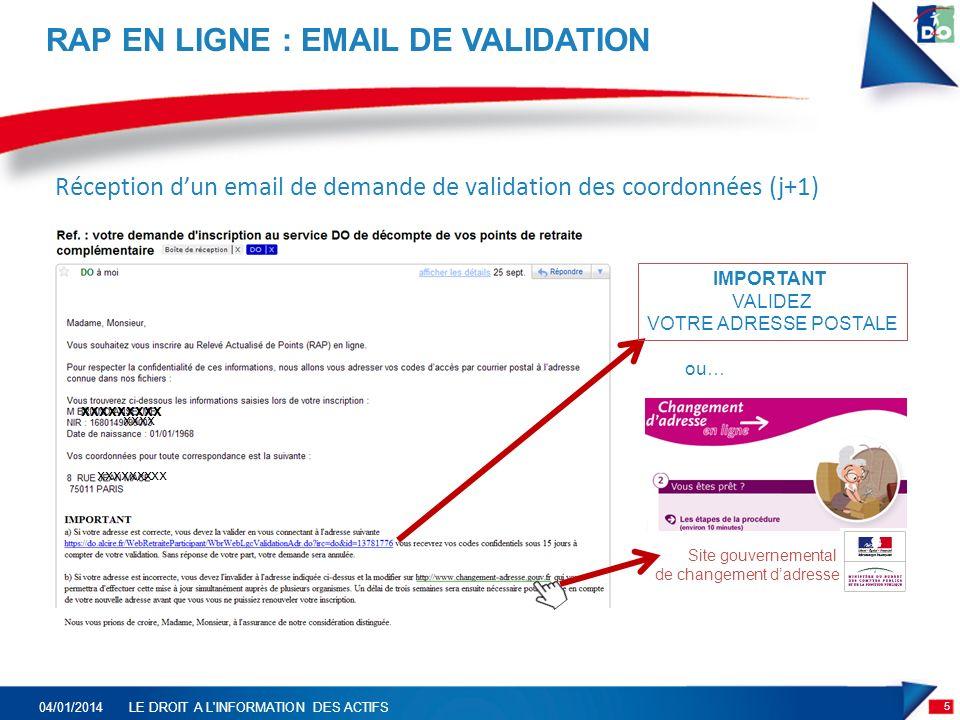 RAP EN LIGNE : EMAIL DE VALIDATION 5 04/01/2014LE DROIT A L INFORMATION DES ACTIFS Réception dun email de demande de validation des coordonnées (j+1) xxxx xxxxxxxxx Site gouvernemental de changement dadresse ou… IMPORTANT VALIDEZ VOTRE ADRESSE POSTALE xxxxxxxxx