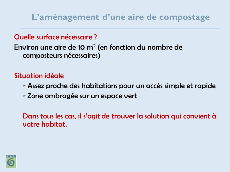 Laménagement dune aire de compostage Quelle surface nécessaire ? Environ une aire de 10 m 2 (en fonction du nombre de composteurs nécessaires) Situati