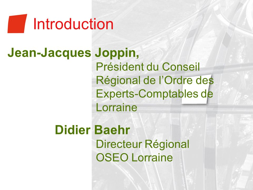 Introduction Jean-Jacques Joppin, Président du Conseil Régional de lOrdre des Experts-Comptables de Lorraine Didier Baehr Directeur Régional OSEO Lorr