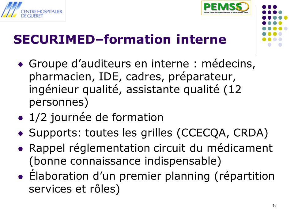 16 SECURIMED–formation interne Groupe dauditeurs en interne : médecins, pharmacien, IDE, cadres, préparateur, ingénieur qualité, assistante qualité (1