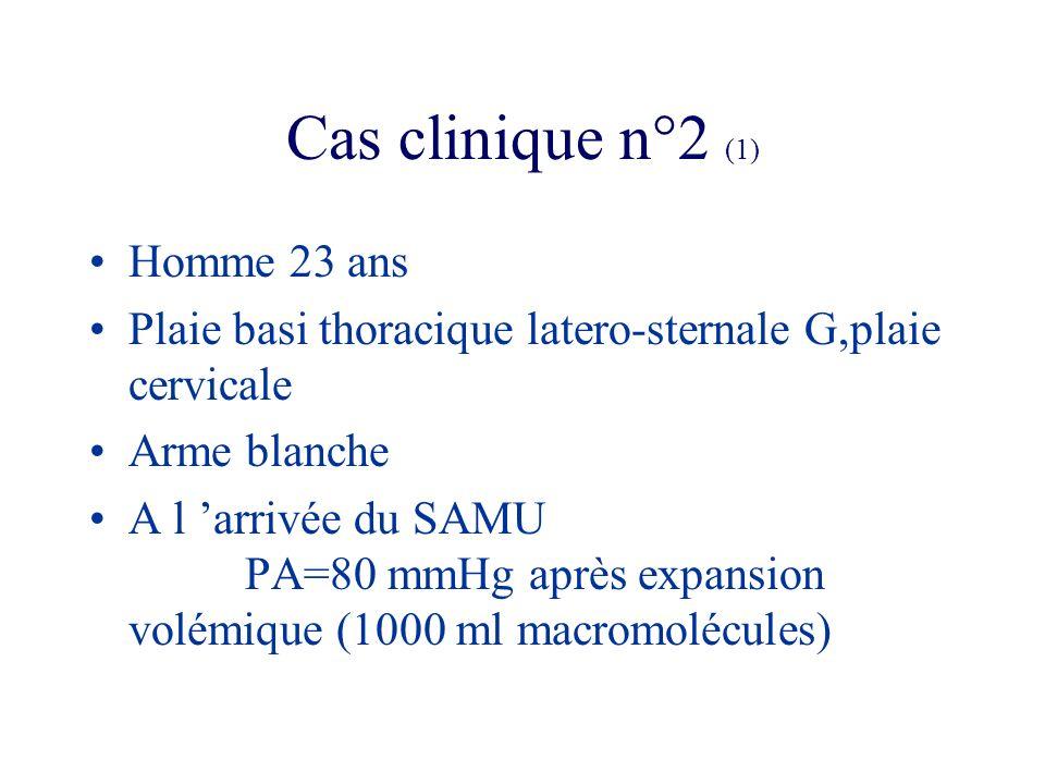 Cas clinique n°2 (1) Homme 23 ans Plaie basi thoracique latero-sternale G,plaie cervicale Arme blanche A l arrivée du SAMU PA=80 mmHg après expansion