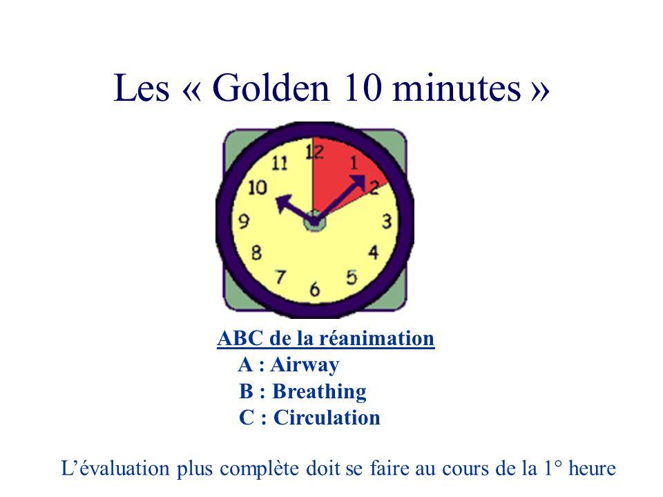Les « Golden 10 minutes » ABC de la réanimation A : Airway B : Breathing C : Circulation Lévaluation plus complète doit se faire au cours de la 1° heu
