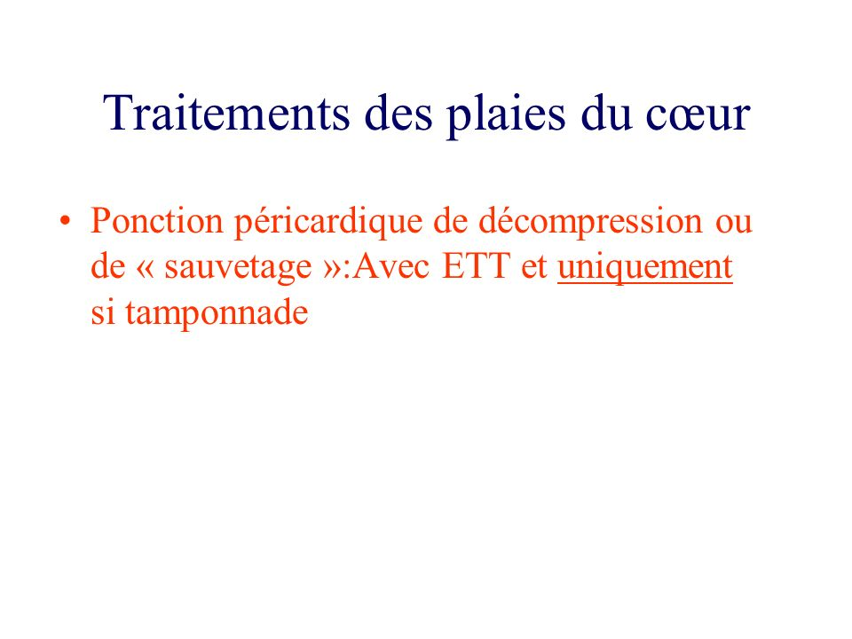 Traitements des plaies du cœur Ponction péricardique de décompression ou de « sauvetage »:Avec ETT et uniquement si tamponnade