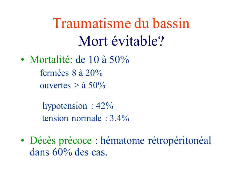 Traumatisme du bassin Mort évitable? Mortalité: de 10 à 50% fermées 8 à 20% ouvertes > à 50% hypotension : 42% tension normale : 3.4% Décès précoce :