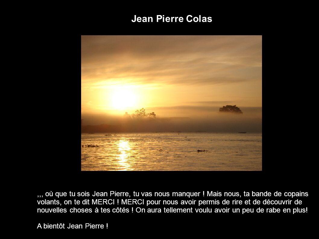 Jean Pierre Colas,,, où que tu sois Jean Pierre, tu vas nous manquer ! Mais nous, ta bande de copains volants, on te dit MERCI ! MERCI pour nous avoir