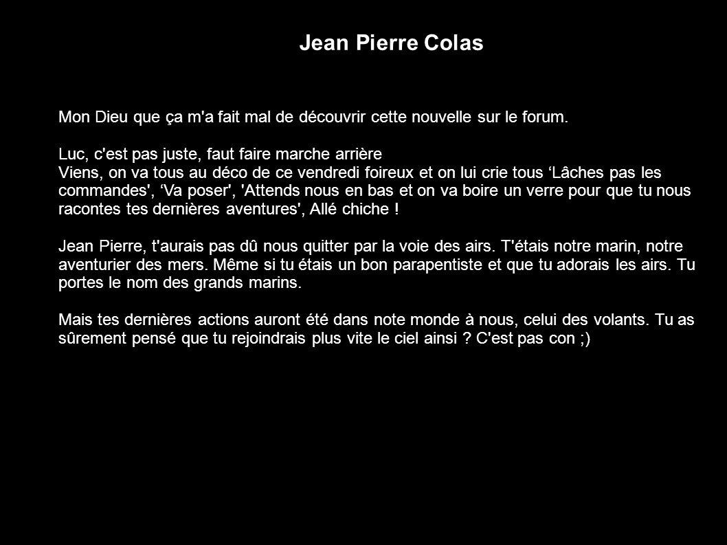 Jean Pierre Colas Mon Dieu que ça m'a fait mal de découvrir cette nouvelle sur le forum. Luc, c'est pas juste, faut faire marche arrière Viens, on va