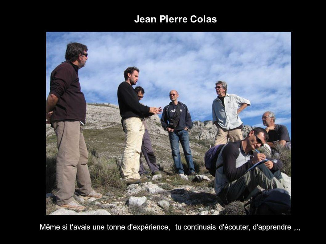 Jean Pierre Colas Même si t'avais une tonne d'expérience, tu continuais d'écouter, d'apprendre,,,