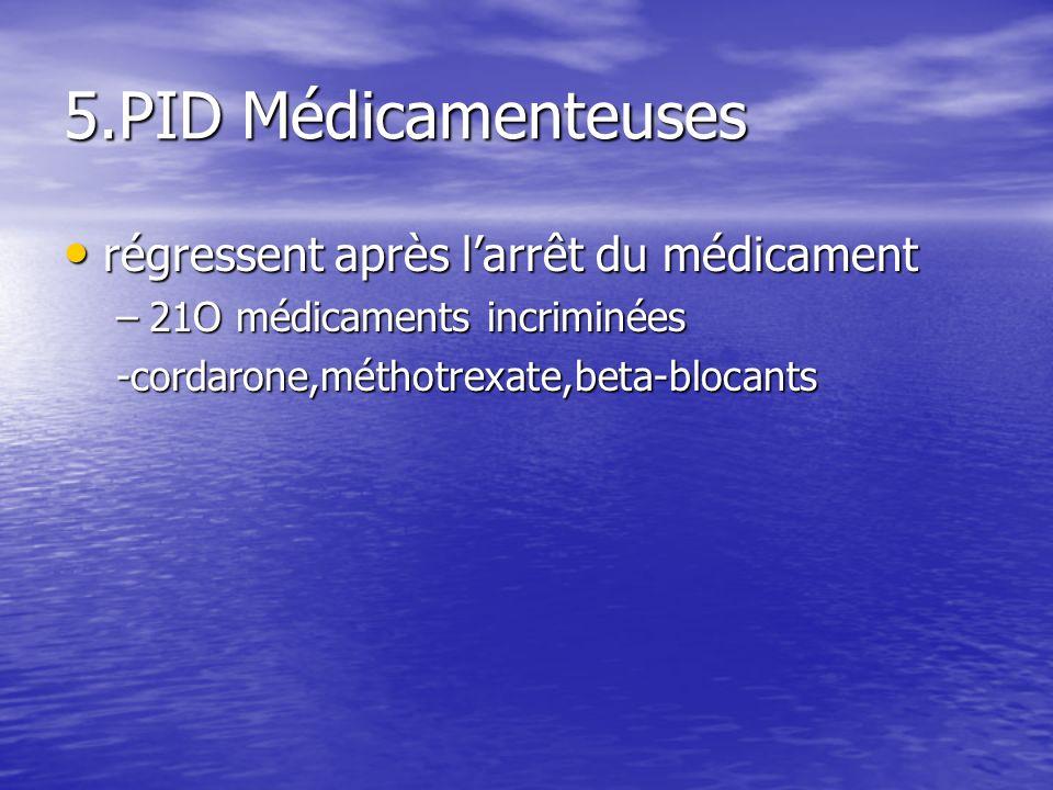 5.PID Médicamenteuses régressent après larrêt du médicament régressent après larrêt du médicament –21O médicaments incriminées -cordarone,méthotrexate