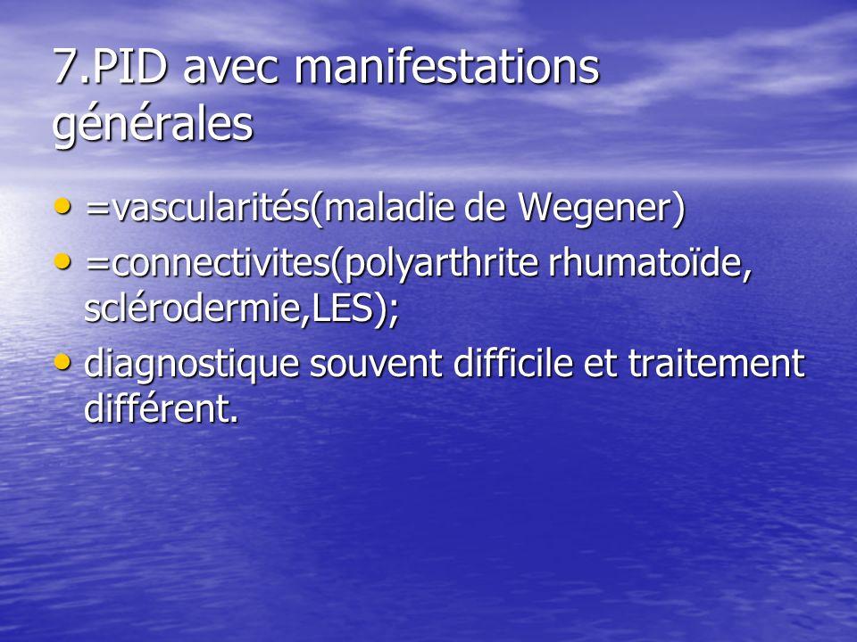 7.PID avec manifestations générales =vascularités(maladie de Wegener) =vascularités(maladie de Wegener) =connectivites(polyarthrite rhumatoïde, scléro