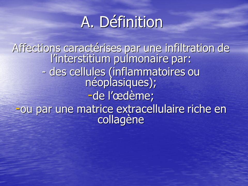 A. Définition Affections caractérises par une infiltration de linterstitium pulmonaire par: - des cellules (inflammatoires ou néoplasiques); - de lœdè