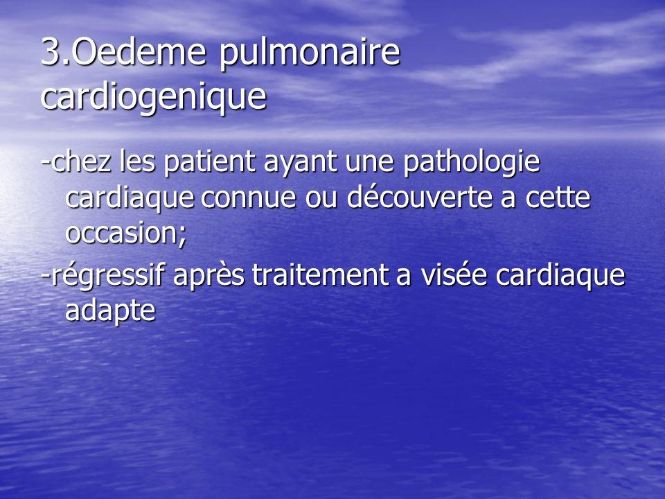 3.Oedeme pulmonaire cardiogenique -chez les patient ayant une pathologie cardiaque connue ou découverte a cette occasion; -régressif après traitement
