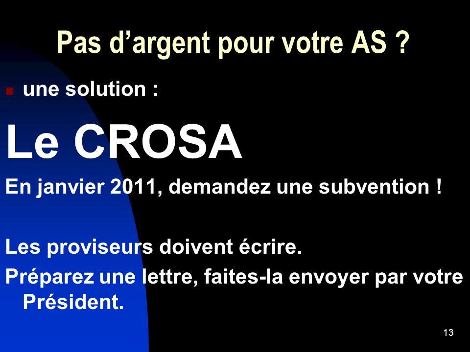 13 Pas dargent pour votre AS ? une solution : Le CROSA En janvier 2011, demandez une subvention ! Les proviseurs doivent écrire. Préparez une lettre,