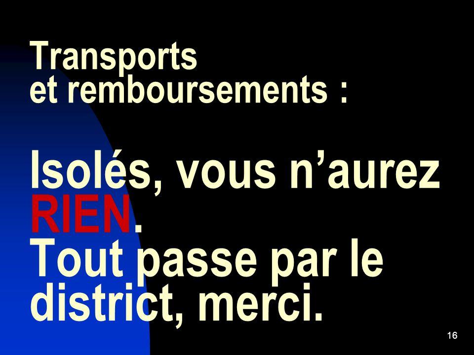 16 Transports et remboursements : Isolés, vous naurez RIEN. Tout passe par le district, merci.