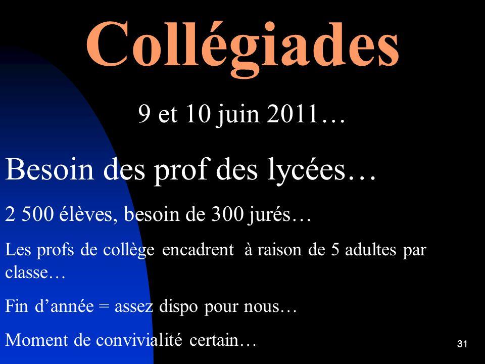31 Collégiades 9 et 10 juin 2011… Besoin des prof des lycées… 2 500 élèves, besoin de 300 jurés… Les profs de collège encadrent à raison de 5 adultes