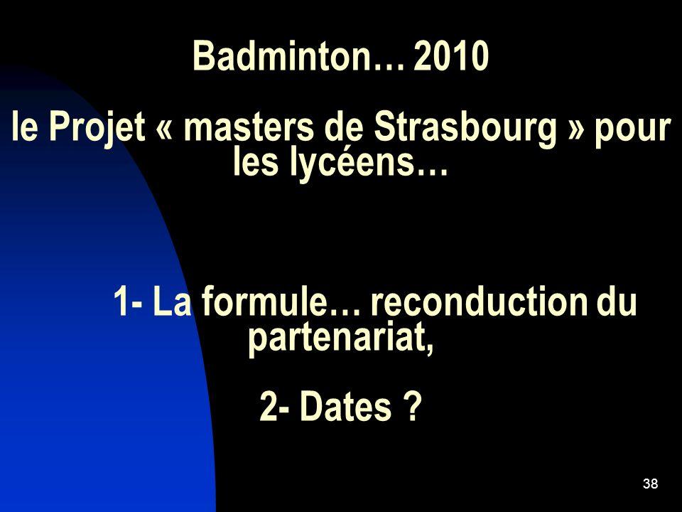 38 Badminton… 2010 le Projet « masters de Strasbourg » pour les lycéens… 1- La formule… reconduction du partenariat, 2- Dates ?