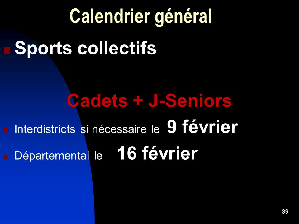 39 Calendrier général Sports collectifs Cadets + J-Seniors Interdistricts si nécessaire le 9 février Départemental le 16 février