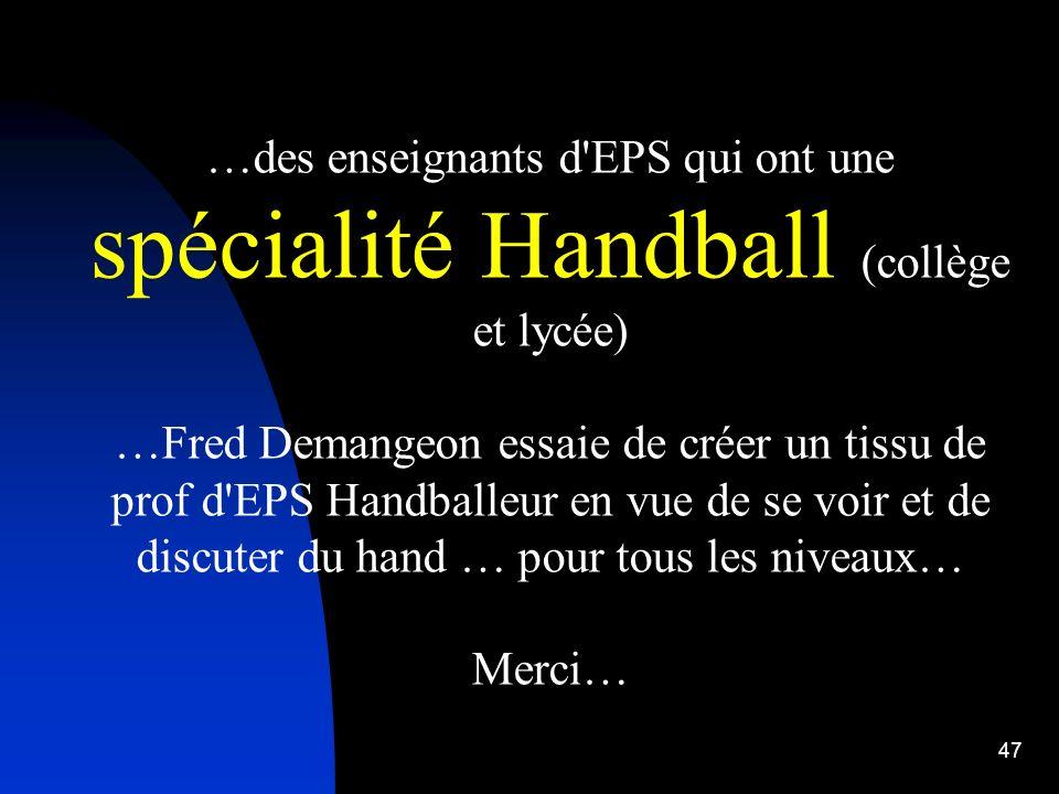 47 …des enseignants d'EPS qui ont une spécialité Handball (collège et lycée) …Fred Demangeon essaie de créer un tissu de prof d'EPS Handballeur en vue
