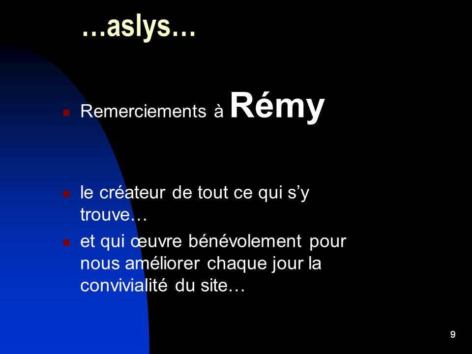 9 …aslys… Remerciements à Rémy le créateur de tout ce qui sy trouve… et qui œuvre bénévolement pour nous améliorer chaque jour la convivialité du site