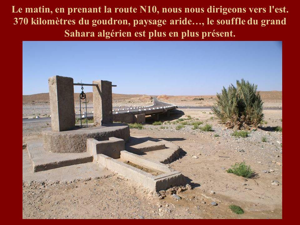 Le matin, en prenant la route N10, nous nous dirigeons vers l'est. 370 kilomètres du goudron, paysage aride…, le souffle du grand Sahara algérien est