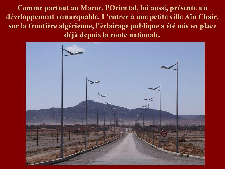 Comme partout au Maroc, l'Oriental, lui aussi, présente un développement remarquable. L'entrée à une petite ville Aïn Chair, sur la frontière algérien