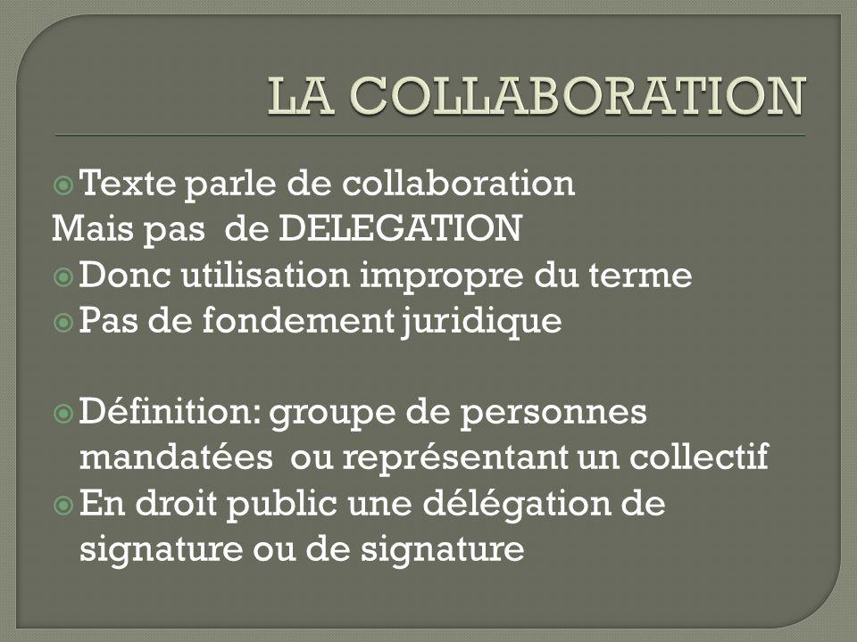 Texte parle de collaboration Mais pas de DELEGATION Donc utilisation impropre du terme Pas de fondement juridique Définition: groupe de personnes mand